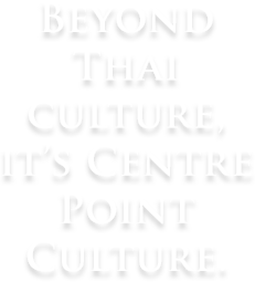 Beyond Thai Culture, It's Centre Point Culture.